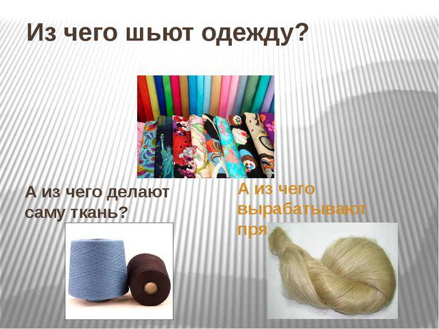 Из чего шьют одежду? А из чего делают саму ткань? А из чего вырабатывают пряжу?
