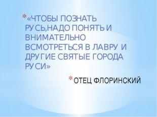 ОТЕЦ ФЛОРИНСКИЙ «ЧТОБЫ ПОЗНАТЬ РУСЬ,НАДО ПОНЯТЬ И ВНИМАТЕЛЬНО ВСМОТРЕТЬСЯ В Л