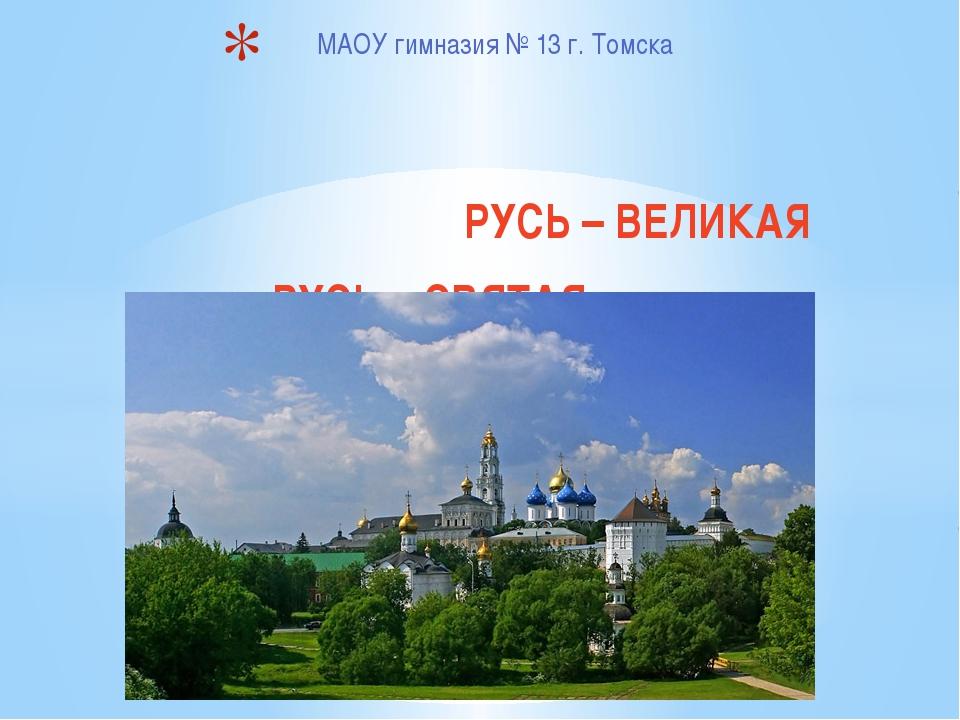 МАОУ гимназия № 13 г. Томска РУСЬ – ВЕЛИКАЯ РУСЬ – СВЯТАЯ…