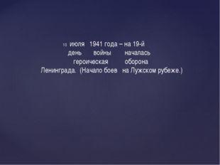 июля 1941 года – на 19-й день войны началась героическая оборона Ленинграда.