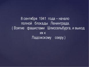 8 сентября 1941 года – начало полной блокады Ленинграда. ( Взятие фашистами Ш