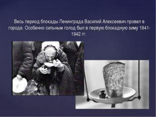 Весь период блокады Ленинграда Василий Алексеевич провел в городе. Особенно