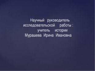 Научный руководитель исследовательской работы : учитель истории Мурашева Ири