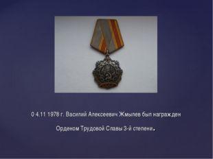 0 4.11 1978 г. Василий Алексеевич Жмылев был награжден Орденом Трудовой Славы