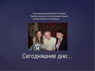 В настоящее время Василий Алексеевич Жмылёв находиться на заслуженном отдыхе