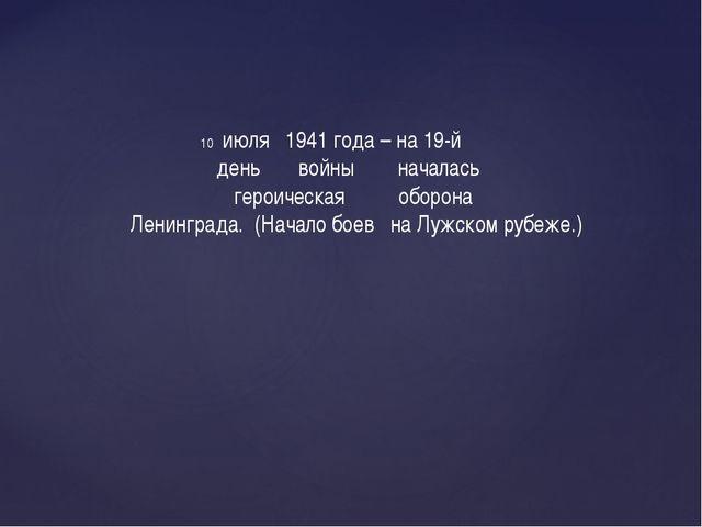 июля 1941 года – на 19-й день войны началась героическая оборона Ленинграда....