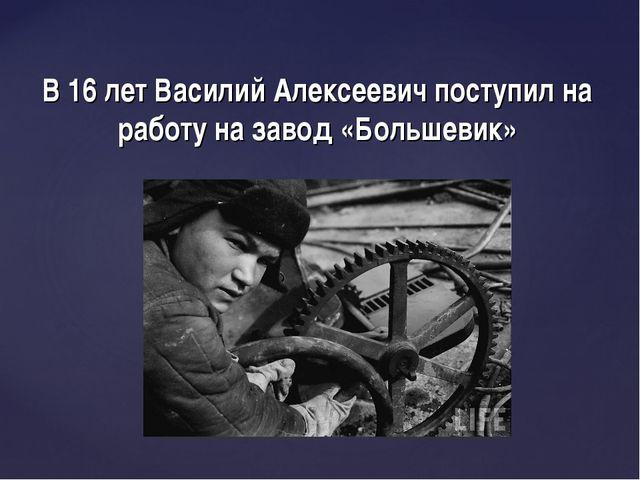 В 16 лет Василий Алексеевич поступил на работу на завод «Большевик»