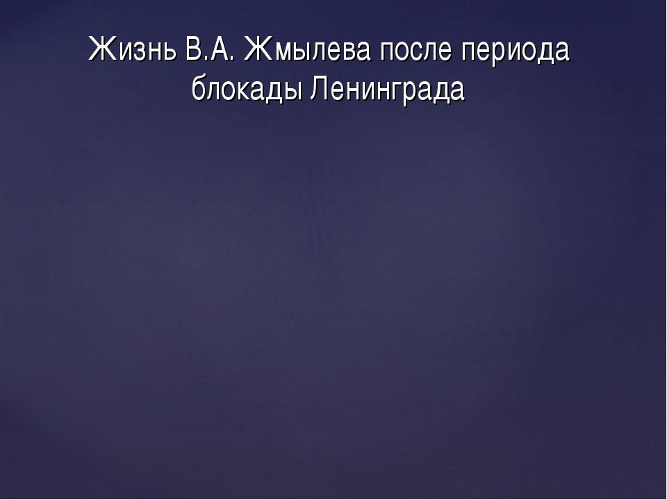 Жизнь В.А. Жмылева после периода блокады Ленинграда