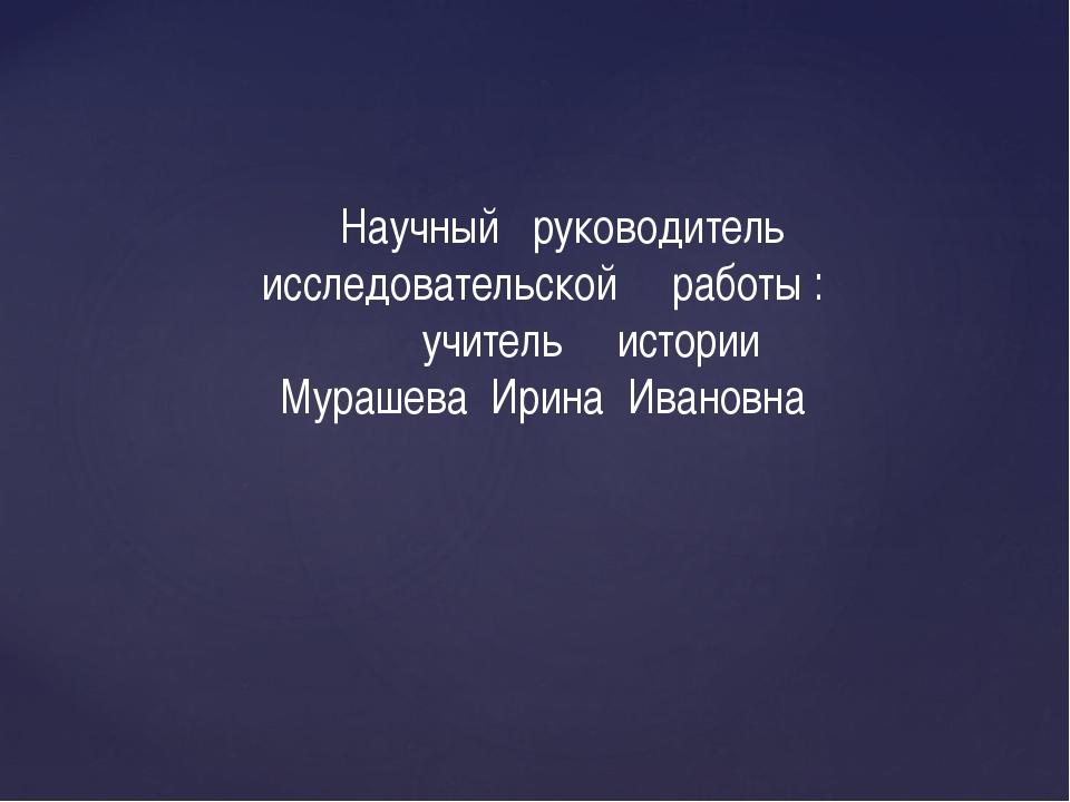 Научный руководитель исследовательской работы : учитель истории Мурашева Ири...