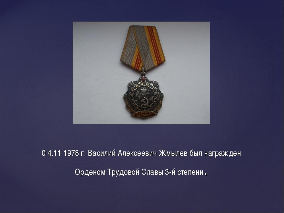 0 4.11 1978 г. Василий Алексеевич Жмылев был награжден Орденом Трудовой Славы...