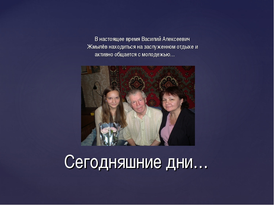 В настоящее время Василий Алексеевич Жмылёв находиться на заслуженном отдыхе...