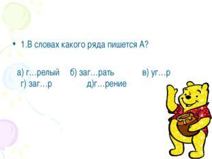 1.В словах какого ряда пишется А? а) г…релый б) заг…рать в) уг…р г) заг…р д)г