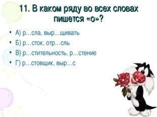 11. В каком ряду во всех словах пишется «о»? А) р…сла, выр…щивать Б) р…сток,