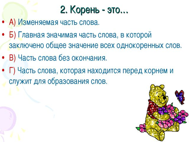 2. Корень - это… А) Изменяемая часть слова. Б) Главная значимая часть слова,...