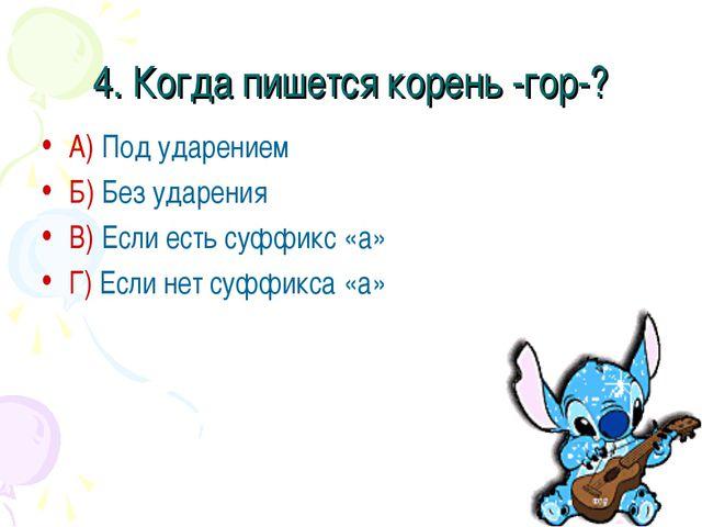 4. Когда пишется корень -гор-? А) Под ударением Б) Без ударения В) Если есть...