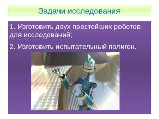 Задачи исследования 1. Изготовить двух простейших роботов для исследований; 2