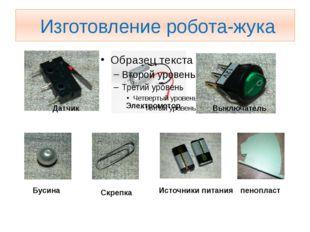 Изготовление робота-жука Датчик Электромотор Выключатель Бусина Скрепка Исто