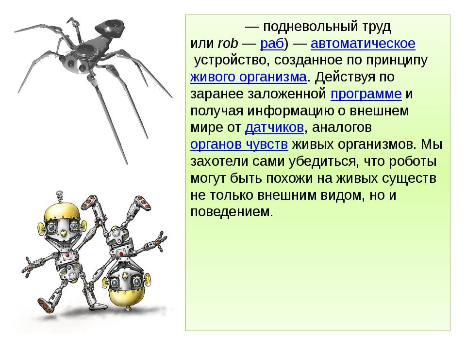 Ро́бот— подневольный труд илиrob—раб)—автоматическоеустройство, созда...