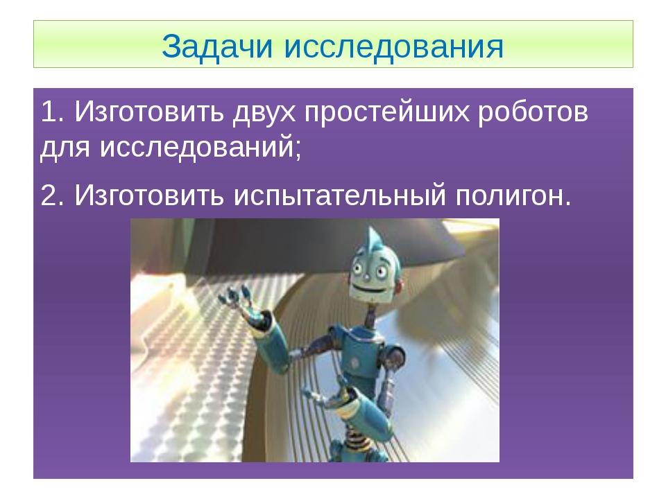 Задачи исследования 1. Изготовить двух простейших роботов для исследований; 2...