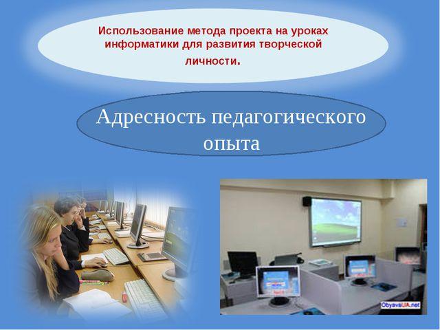 Адресность педагогического опыта Использование метода проекта на уроках инфор...