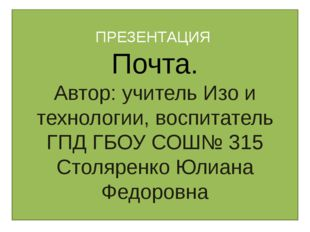 ПРЕЗЕНТАЦИЯ Почта. Автор: учитель Изо и технологии, воспитатель ГПД ГБОУ СОШ№