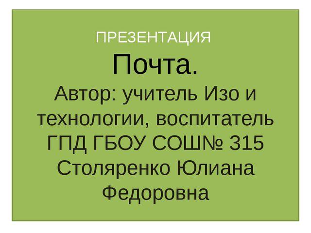 ПРЕЗЕНТАЦИЯ Почта. Автор: учитель Изо и технологии, воспитатель ГПД ГБОУ СОШ№...