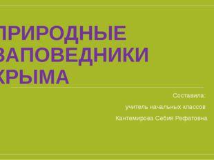 ПРИРОДНЫЕ ЗАПОВЕДНИКИ КРЫМА Составила: учитель начальных классов Кантемирова