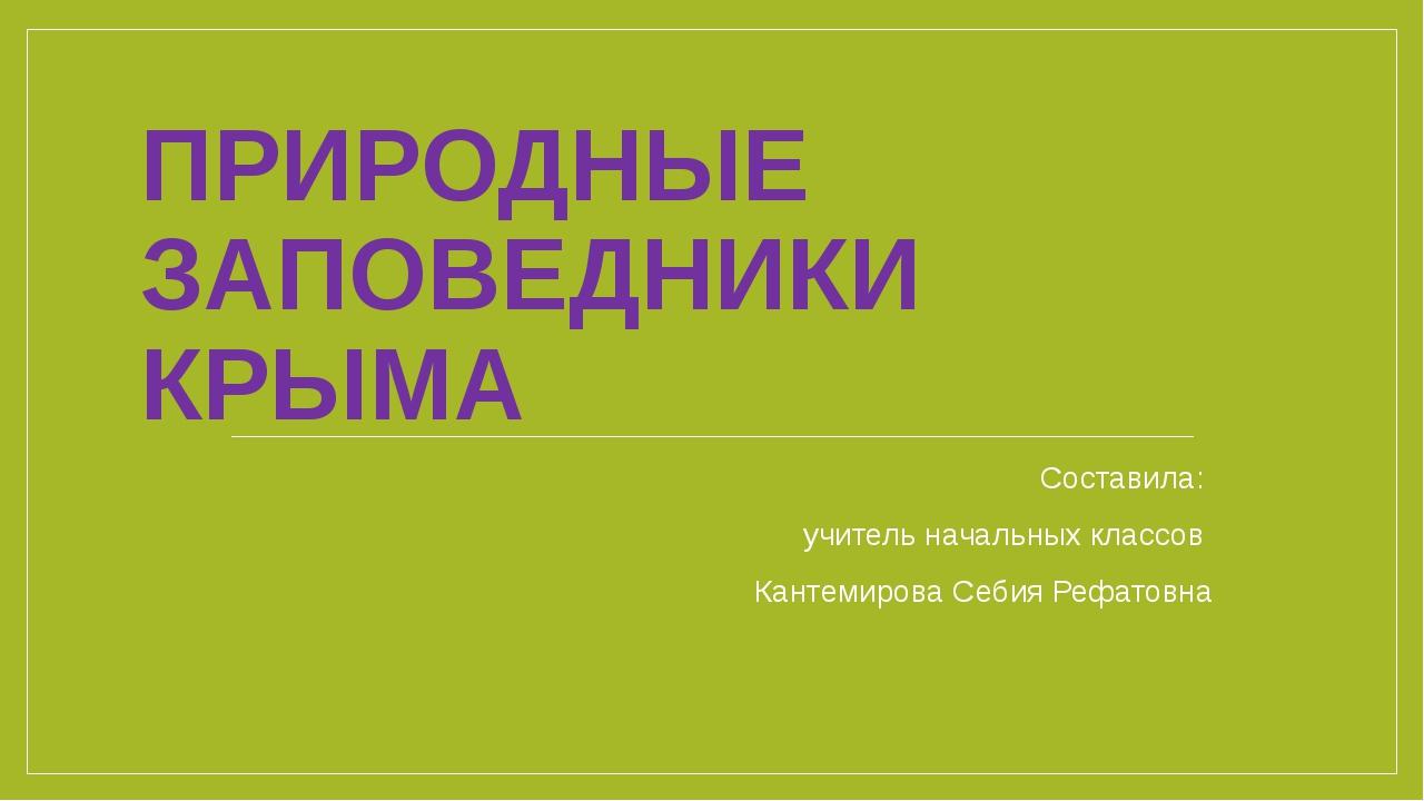 ПРИРОДНЫЕ ЗАПОВЕДНИКИ КРЫМА Составила: учитель начальных классов Кантемирова...