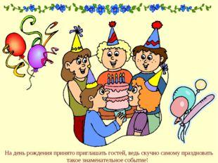 На день рождения принято приглашать гостей, ведь скучно самому праздновать та