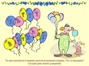 Ты просыпаешься и видишь кругом воздушные шарики. Что за праздник? Сегодня де