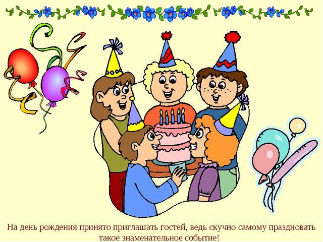 На день рождения принято приглашать гостей, ведь скучно самому праздновать та...