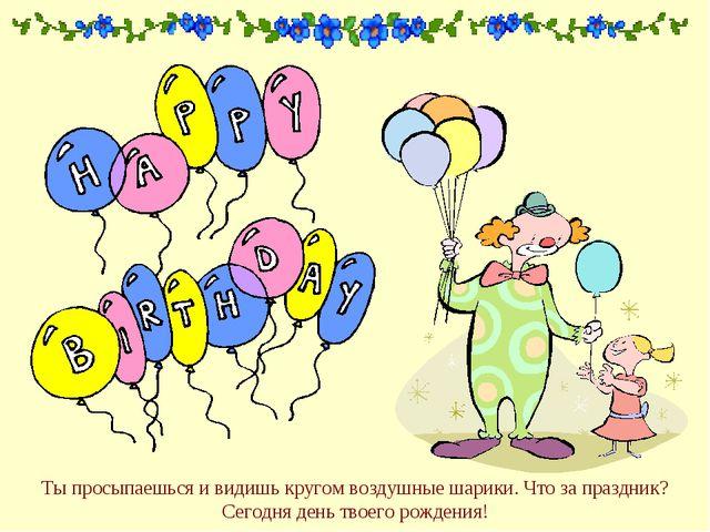 Ты просыпаешься и видишь кругом воздушные шарики. Что за праздник? Сегодня де...