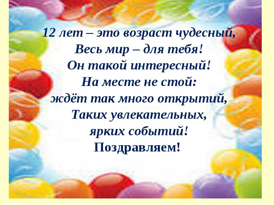 12 лет – это возраст чудесный, Весь мир – для тебя! Он такой интересный! На...