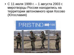 С 11 июля 1999 г. – 1 августа 2003 г. миротворцы России находились на террито