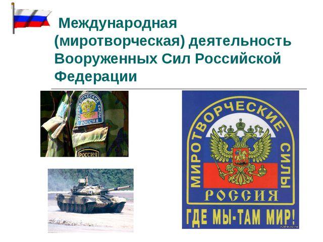 Международная (миротворческая) деятельность Вооруженных Сил Российской Федер...