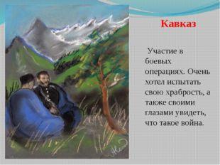 Кавказ Участие в боевых операциях. Очень хотел испытать свою храбрость, а так