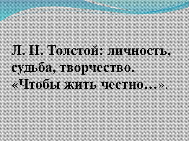 Л. Н. Толстой: личность, судьба, творчество. «Чтобы жить честно…».