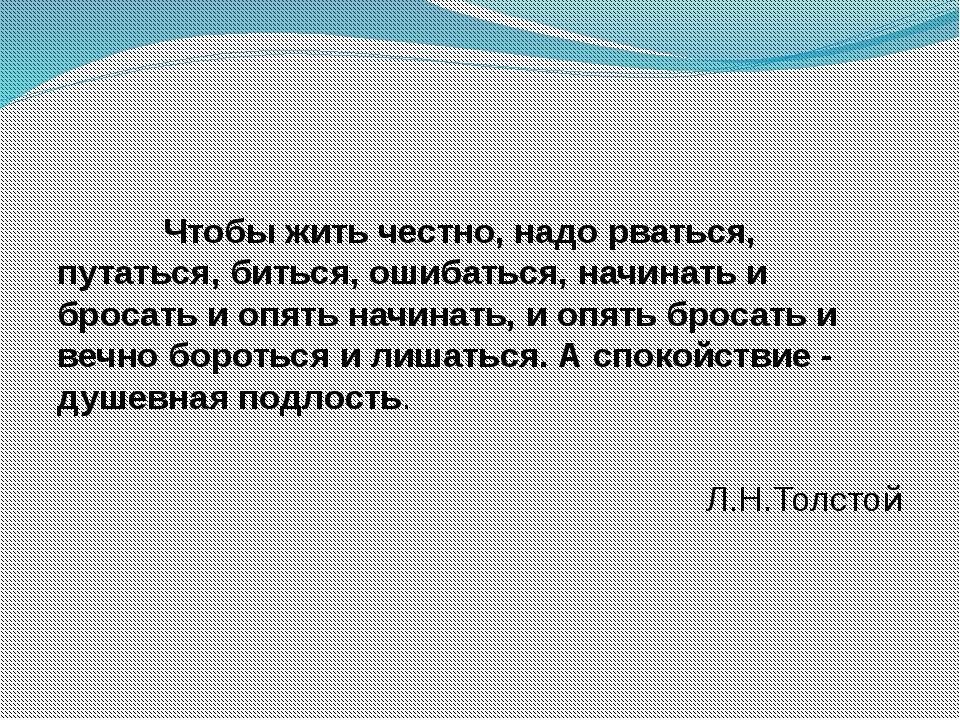Чтобы жить честно, надо рваться, путаться, биться, ошибаться, начинать и бро...