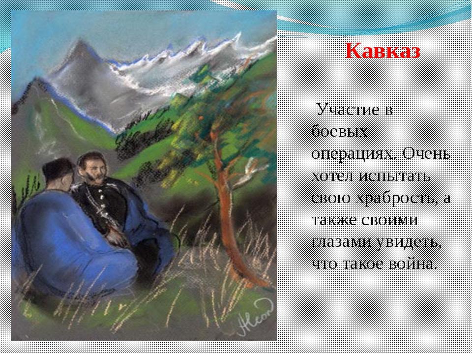 Кавказ Участие в боевых операциях. Очень хотел испытать свою храбрость, а так...