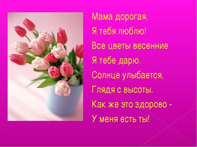 Мама дорогая, Я тебя люблю! Все цветы весенние Я тебе дарю. Солнце улыбается,...