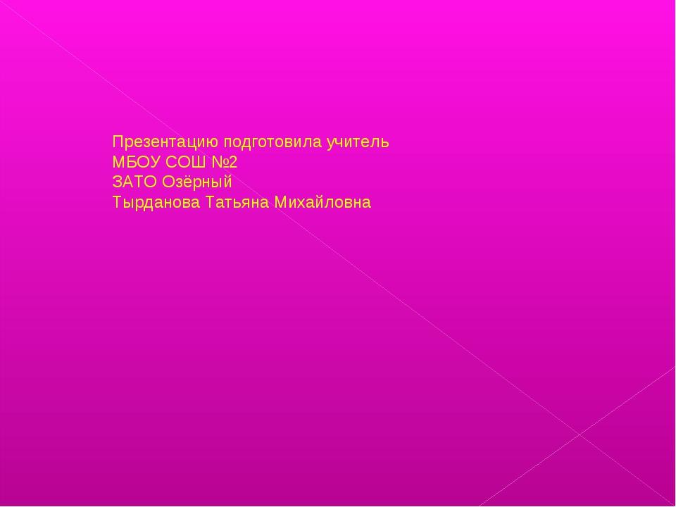 Презентацию подготовила учитель МБОУ СОШ №2 ЗАТО Озёрный Тырданова Татьяна Ми...