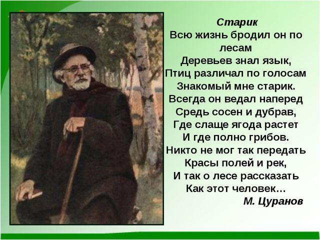 Старик Всю жизнь бродил он по лесам Деревьев знал язык, Птиц различал по гол...
