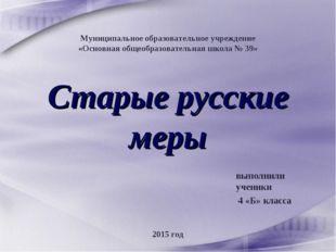 Старые русские меры выполнили ученики 4 «Б» класса Муниципальное образователь