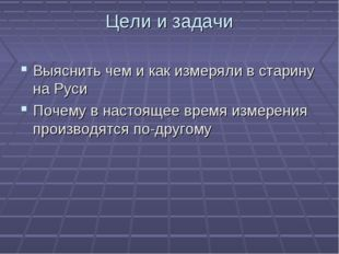 Цели и задачи Выяснить чем и как измеряли в старину на Руси Почему в настояще