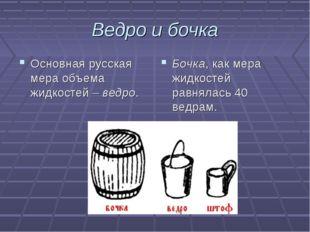 Ведро и бочка Основная русская мера объема жидкостей – ведро. Бочка, как мера