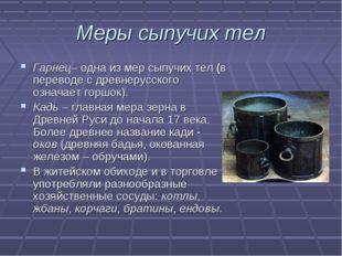 Меры сыпучих тел Гарнец– одна из мер сыпучих тел (в переводе с древнерусского