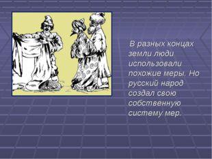 В разных концах земли люди использовали похожие меры. Но русский народ созда