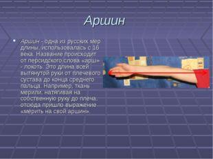 Аршин Аршин - одна из русских мер длины, использовалась с 16 века. Название п