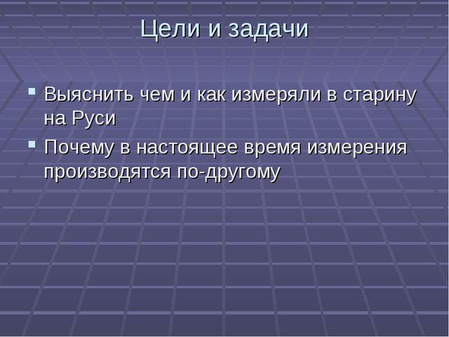 Цели и задачи Выяснить чем и как измеряли в старину на Руси Почему в настояще...