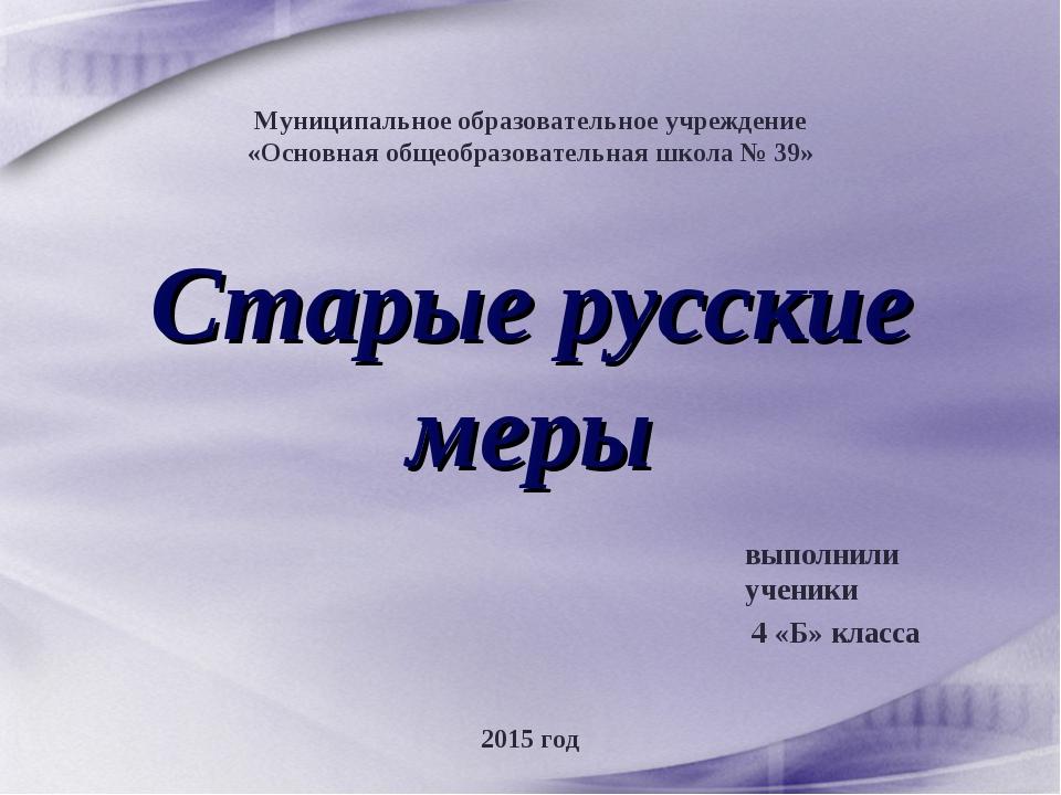 Старые русские меры выполнили ученики 4 «Б» класса Муниципальное образователь...